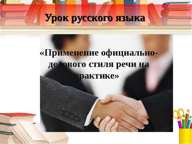 Урок русского языка «Применение официально-делового стиля речи на практике»