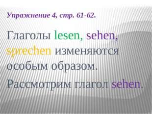 Упражнение 4, стр. 61-62. Глаголы lesen, sehen, sprechen изменяются особым об