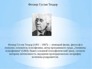 Фехнер Густав Теодор (1801 – 1887) — немецкий физик, философ и психолог, осно