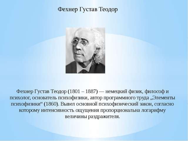 Фехнер Густав Теодор (1801 – 1887) — немецкий физик, философ и психолог, осно...