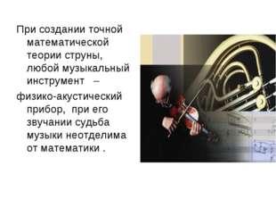 При создании точной математической теории струны, любой музыкальный инструмен