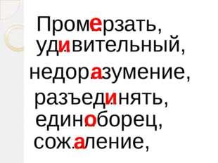 Пром…рзать, уд…вительный, недор…зумение, разъед…нять, един…борец, сож…ление,