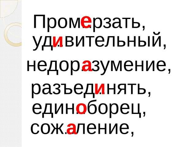 Пром…рзать, уд…вительный, недор…зумение, разъед…нять, един…борец, сож…ление,...