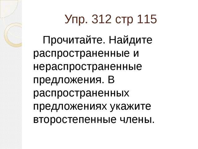 Упр. 312 стр 115 Прочитайте. Найдите распространенные и нераспространенные п...