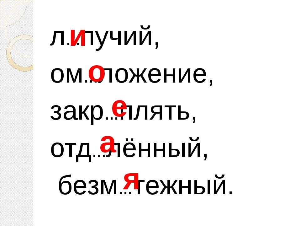 л…пучий, ом…ложение, закр…плять, отд…лённый, безм…тежный. и о е а я
