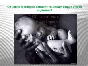 От каких факторов зависит то, каким отцом станет мужчина?