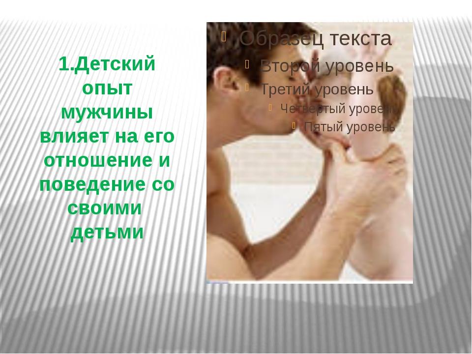 1.Детский опыт мужчины влияет на его отношение и поведение со своими детьми