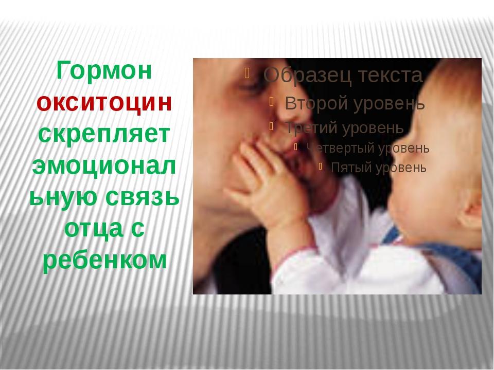 Гормон окситоцин скрепляет эмоциональную связь отца с ребенком