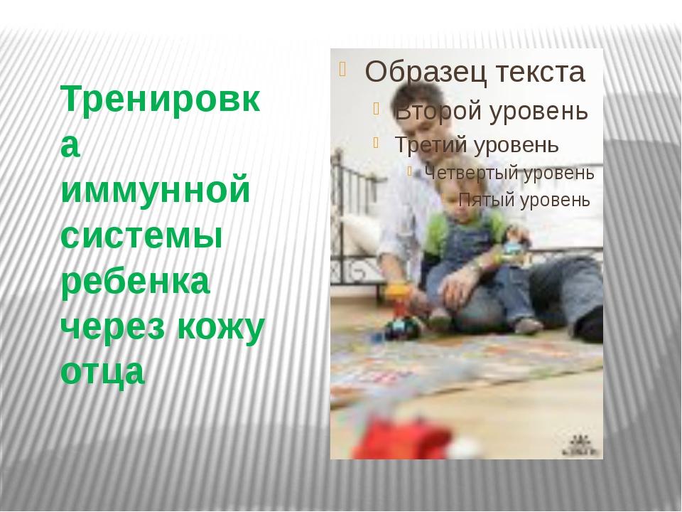 Тренировка иммунной системы ребенка через кожу отца