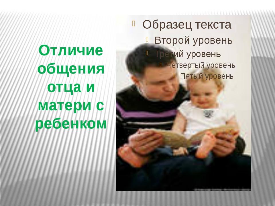 Отличие общения отца и матери с ребенком
