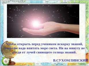 Чтобы открыть перед учеником искорку знаний, учителю надо впитать море света.