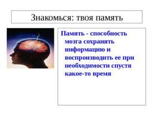 Знакомься: твоя память Память - способность мозга сохранять информацию и вос