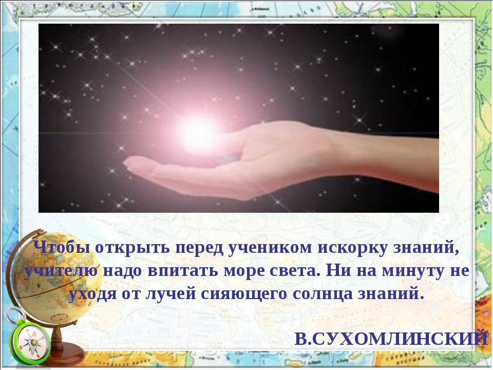 Чтобы открыть перед учеником искорку знаний, учителю надо впитать море света....