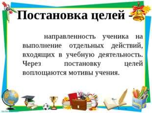 Постановка целей - направленность ученика на выполнение отдельных действий, в