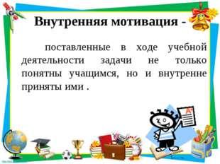 Внутренняя мотивация - поставленные в ходе учебной деятельности задачи не тол
