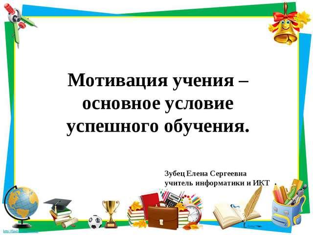 Мотивация учения – основное условие успешного обучения. Зубец Елена Сергеевна...