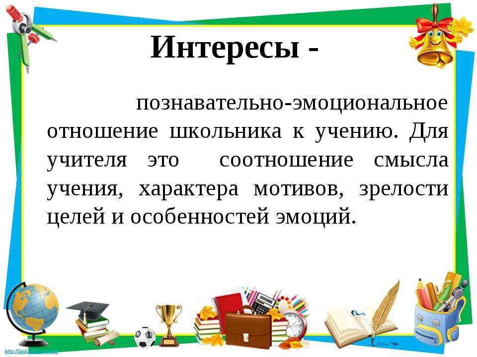 Интересы - познавательно-эмоциональное отношение школьника к учению. Для учит...