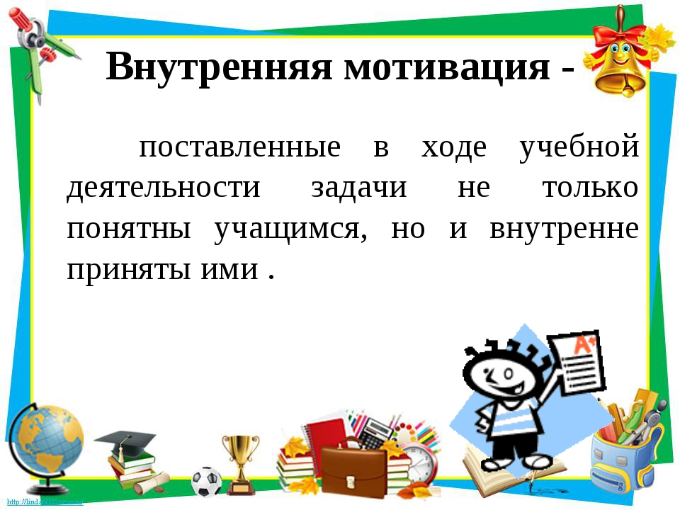 Внутренняя мотивация - поставленные в ходе учебной деятельности задачи не тол...