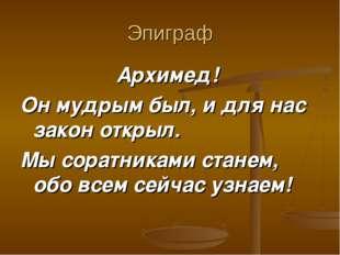 Эпиграф Архимед! Он мудрым был, и для нас закон открыл. Мы соратниками станем