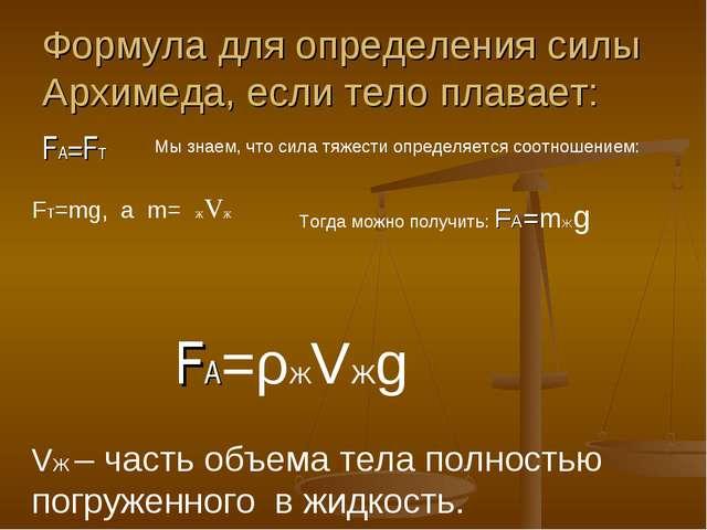 Формула для определения силы Архимеда, если тело плавает: FA=FТ Мы знаем, что...