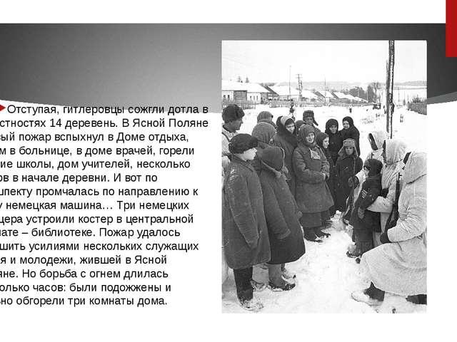 Отступая, гитлеровцы сожгли дотла в окрестностях 14 деревень. В Ясной Поляне...