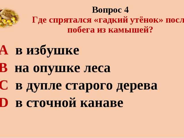 Вопрос 4 Где спрятался «гадкий утёнок» после побега из камышей? А в избушке В...