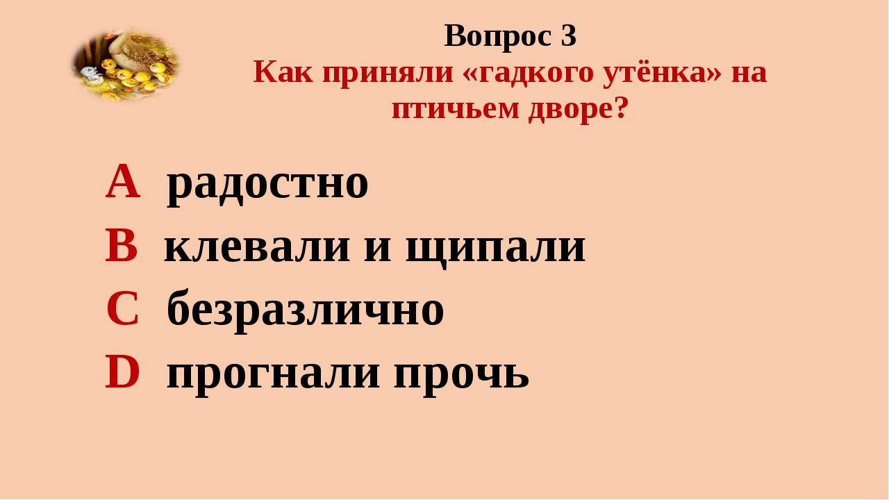 Вопрос 3 Как приняли «гадкого утёнка» на птичьем дворе? А радостно В клевали...