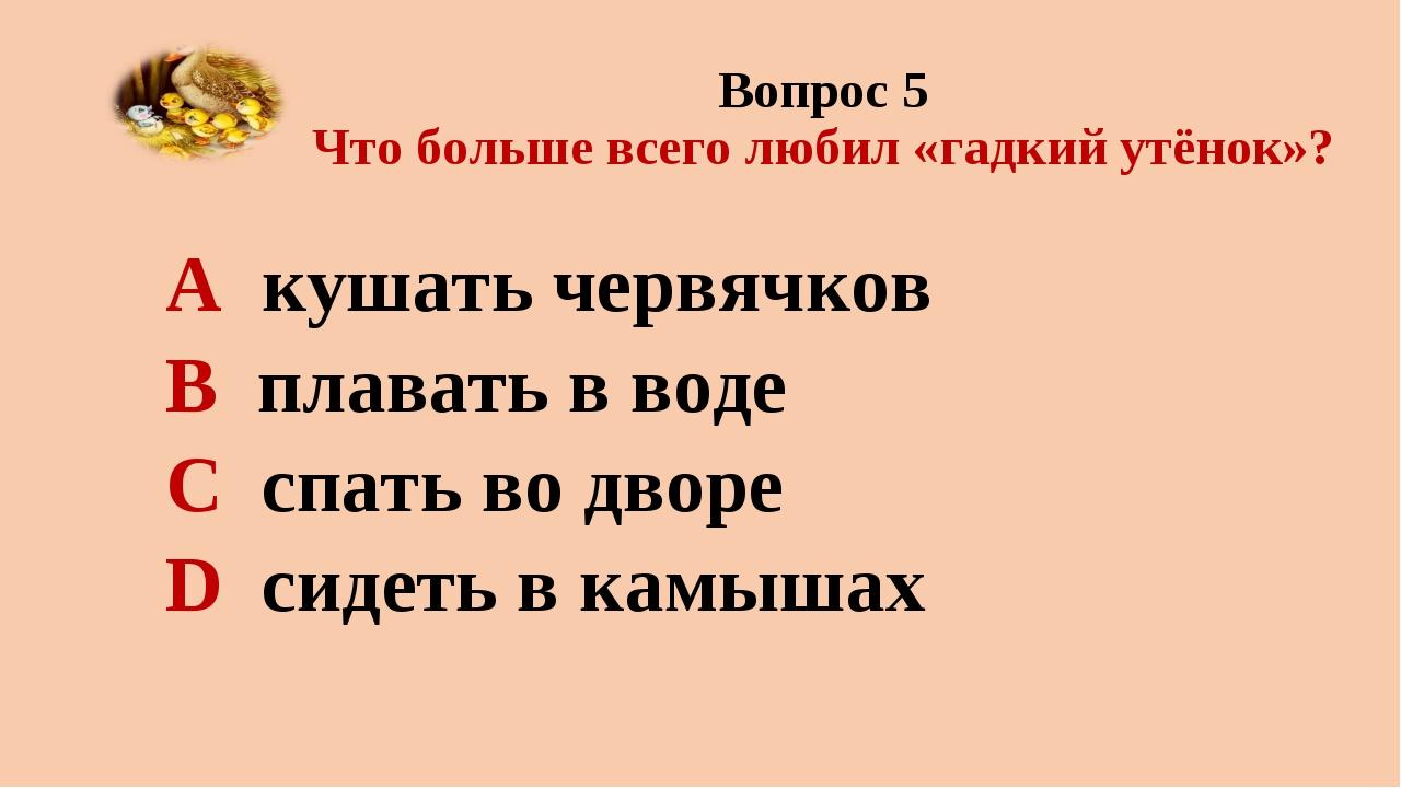 Вопрос 5 Что больше всего любил «гадкий утёнок»? А кушать червячков В плавать...
