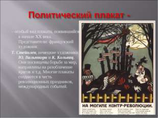 – особый вид плаката, появившийся в начале XX века. Представители: французски
