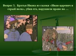 Вопрос 5. Братья Ивана из сказки «Иван-царевич и серый волк», убив его, наруш