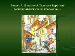 Вопрос 7. В сказке А.Толстого Буратино воспользовался своим правом на …