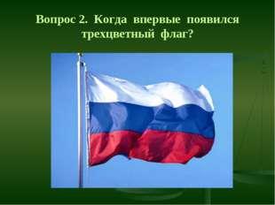 Вопрос 2. Когда впервые появился трехцветный флаг?