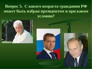 Вопрос 5. С какого возраста гражданин РФ может быть избран президентом и при