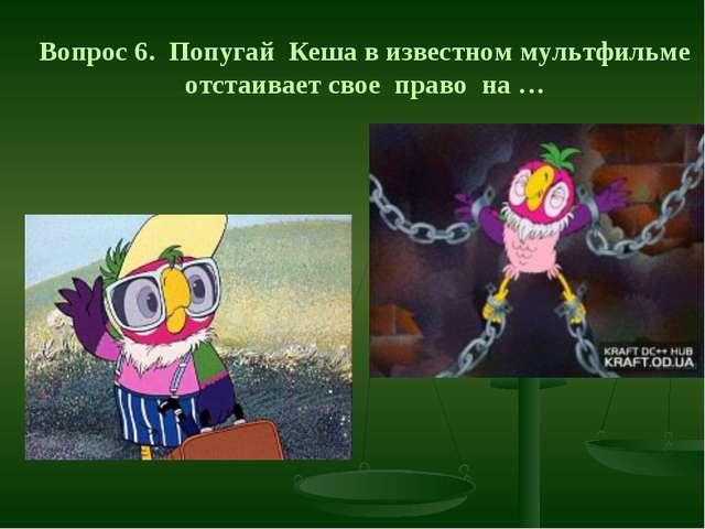 Вопрос 6. Попугай Кеша в известном мультфильме отстаивает свое право на …