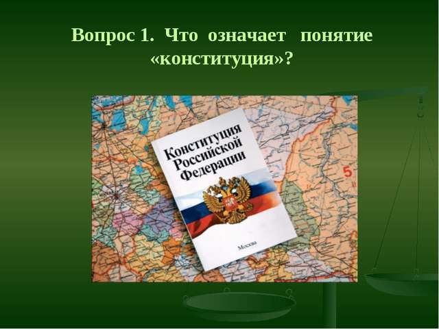 Вопрос 1. Что означает понятие «конституция»?