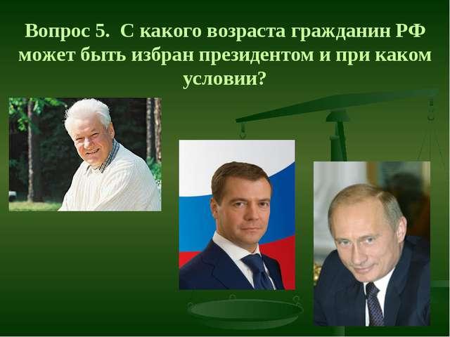 Вопрос 5. С какого возраста гражданин РФ может быть избран президентом и при...