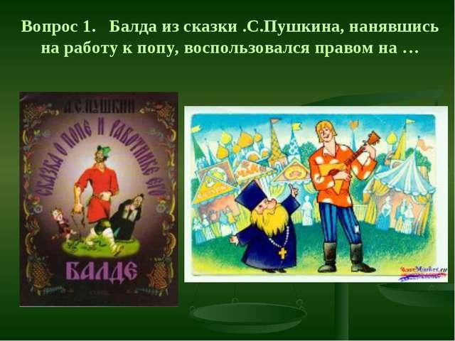 Вопрос 1. Балда из сказки .С.Пушкина, нанявшись на работу к попу, воспользова...