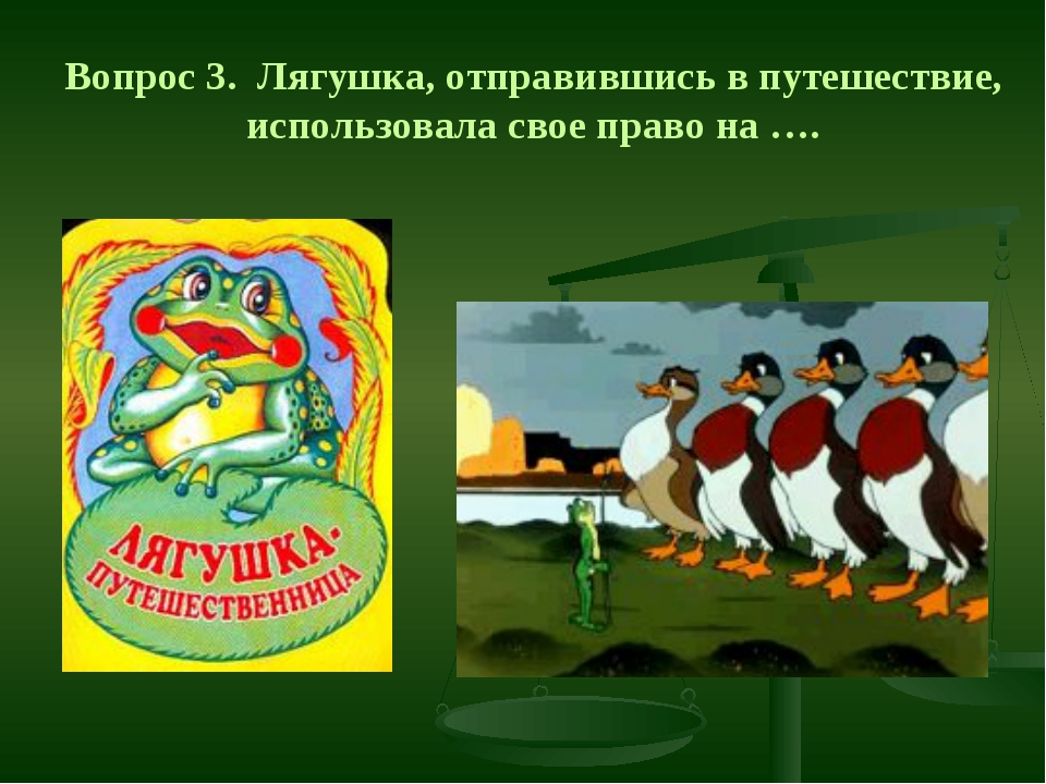 Вопрос 3. Лягушка, отправившись в путешествие, использовала свое право на ….