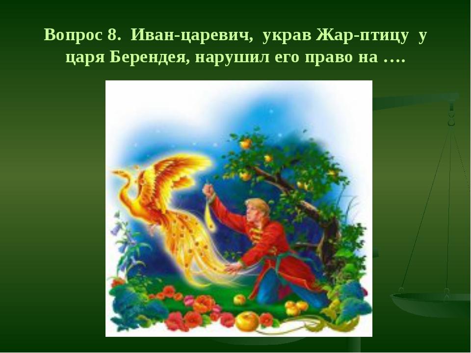 Вопрос 8. Иван-царевич, украв Жар-птицу у царя Берендея, нарушил его право на...