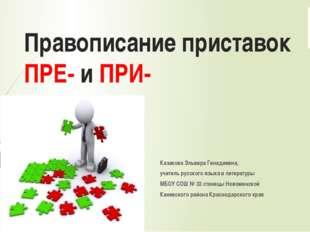 Правописание приставок ПРЕ- и ПРИ- Казакова Эльвира Генадиевна, учитель русск