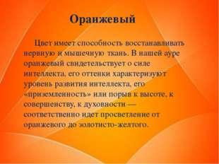Оранжевый Цвет имеет способность восстанавливать нервную и мышечную ткань. В