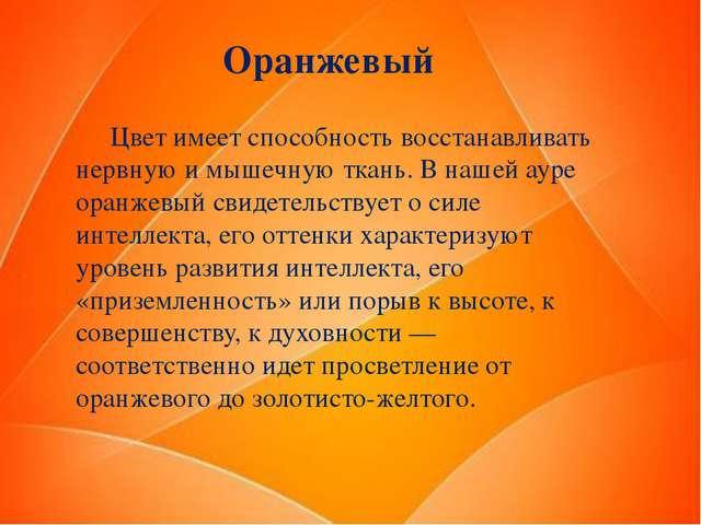 Оранжевый Цвет имеет способность восстанавливать нервную и мышечную ткань. В...