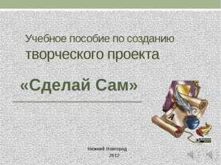 Учебное пособие по созданию творческого проекта Нижний Новгород 2012 «Сделай