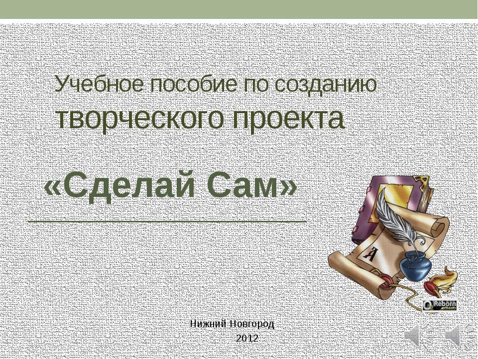 Учебное пособие по созданию творческого проекта Нижний Новгород 2012 «Сделай...