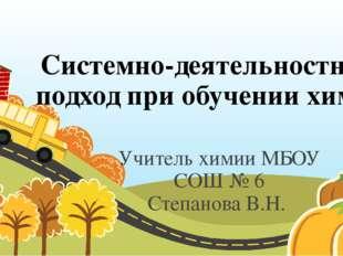 Системно-деятельностный подход при обучении химии Учитель химии МБОУ СОШ № 6