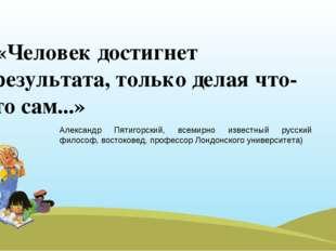 «Человек достигнет результата, только делая что-то сам...» Александр Пятиго