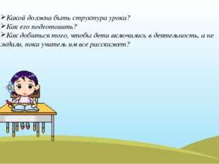 Какой должна быть структура урока? Как его подготовить? Как добиться того, чт