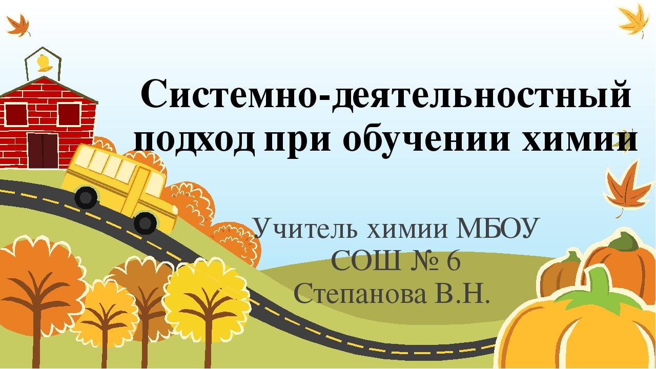 Системно-деятельностный подход при обучении химии Учитель химии МБОУ СОШ № 6...
