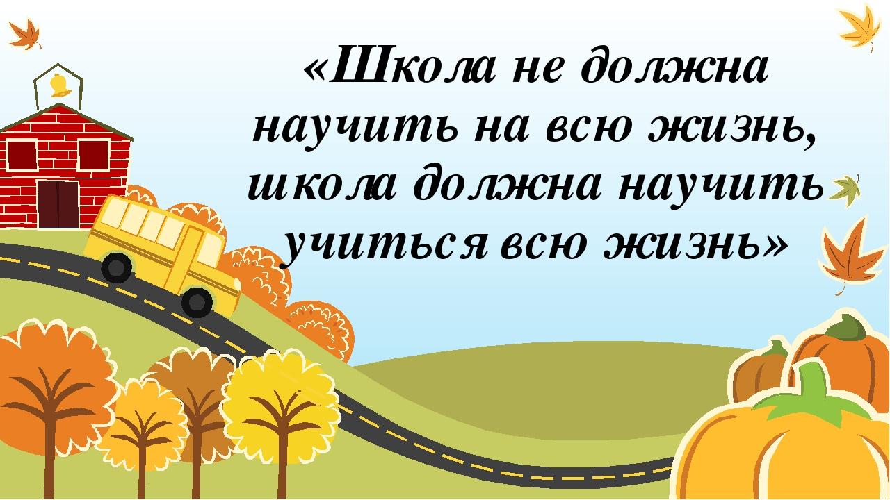«Школа не должна научить на всю жизнь, школа должна научить учиться всю жизнь»