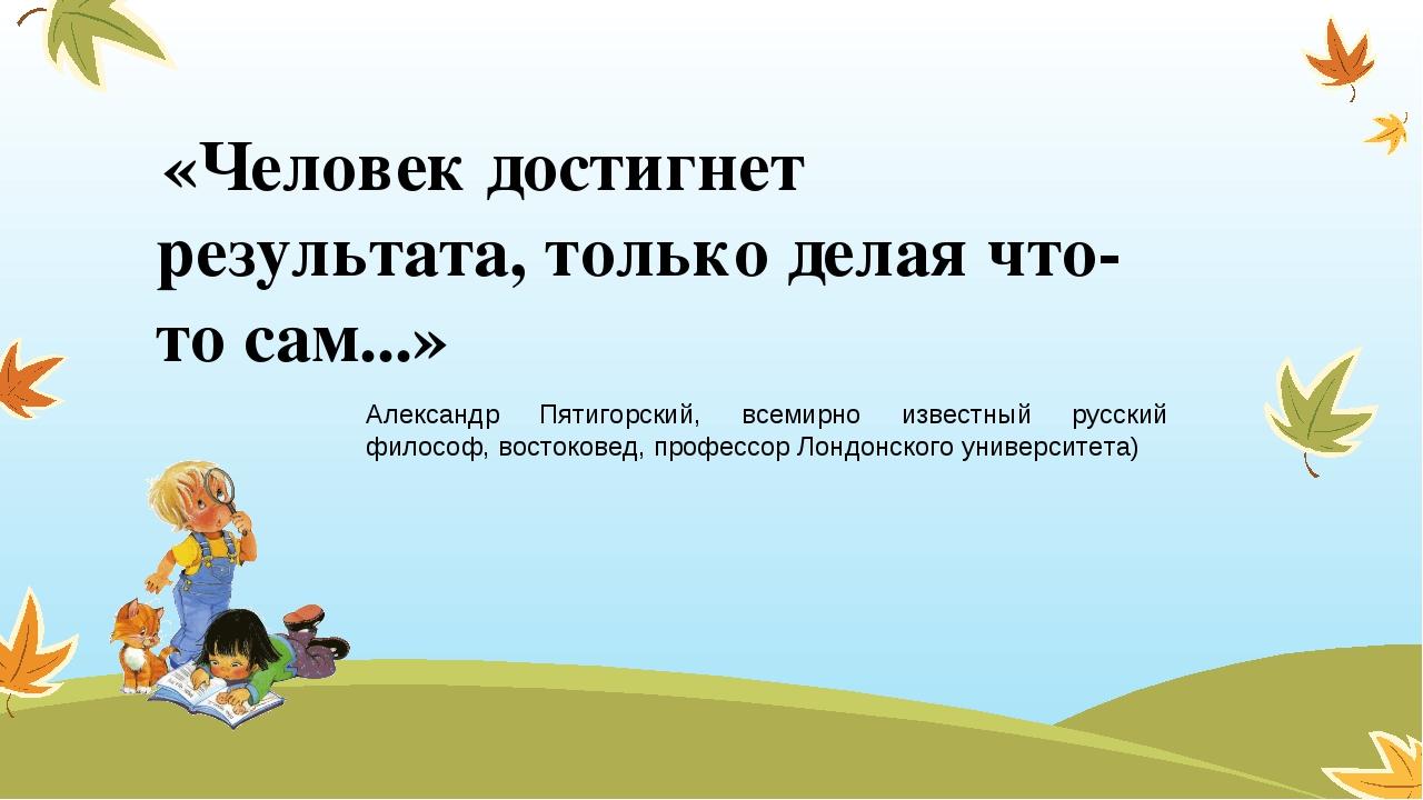 «Человек достигнет результата, только делая что-то сам...» Александр Пятиго...